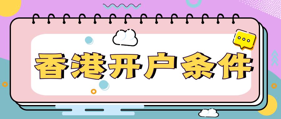 香港开户要哪些条件?不同的开户条件介绍