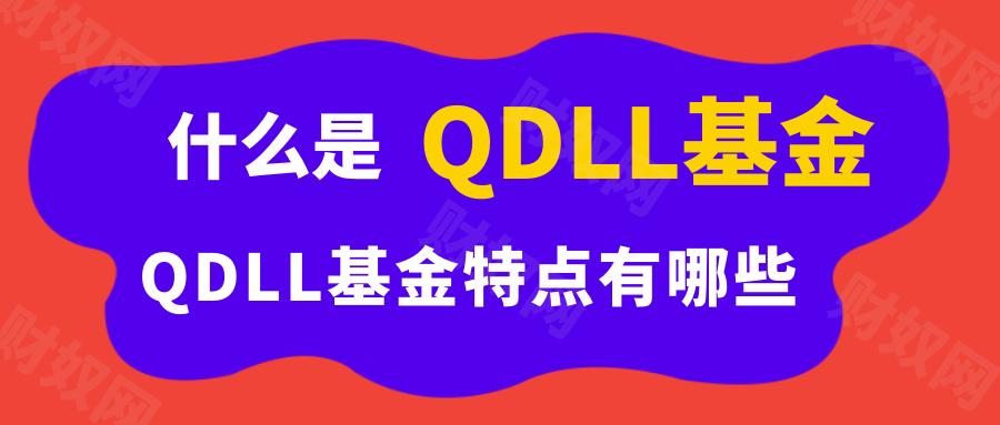 什么是QDLL基金?QDLL基金特点有哪些?