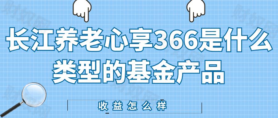 长江养老心享366是什么类型的基金产品?收益怎么样!