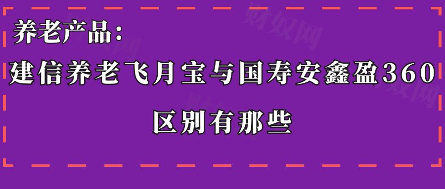 养老产品:建信养老飞月宝与国寿安鑫盈360区别有那些?