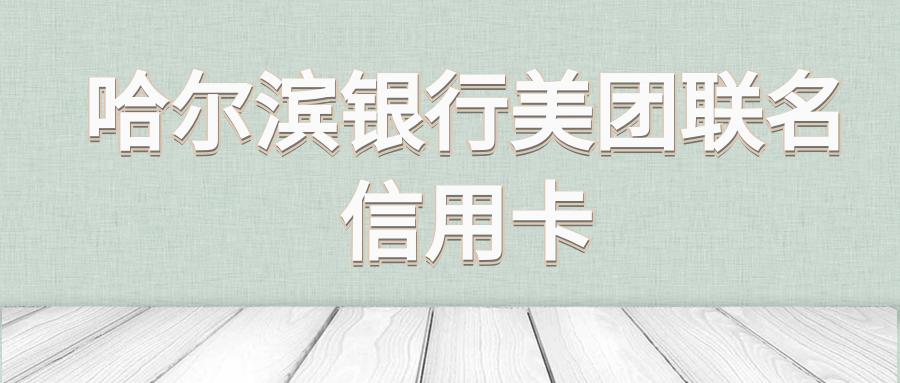 哈尔滨银行美团联名信用卡有哪些权益?主要有这些
